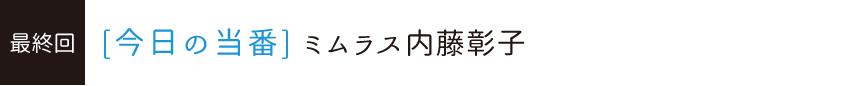 ミムラス内藤彰子[今日の当番]最終回